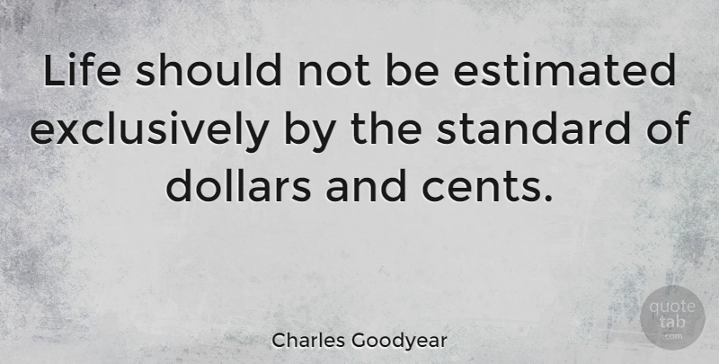 Charles Goodyear: Life should not be estimated exclusively by the ...