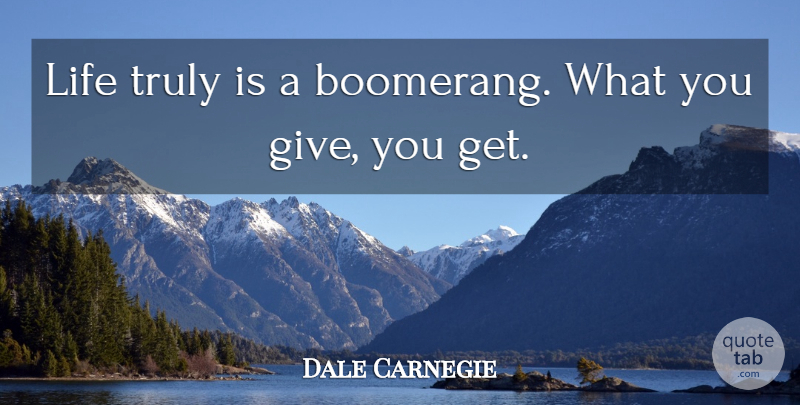 Dale Carnegie Quote About Giving, Boomerang: Life Truly Is A Boomerang...