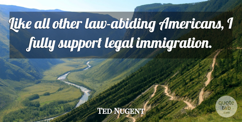 Ted Nugent Quote About Law, Support, Abiding: Like All Other Law Abiding...