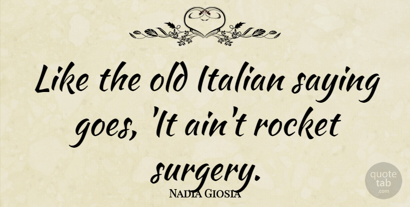 Nadia Giosia Quote About Italian, Rockets, Surgery: Like The Old Italian Saying...