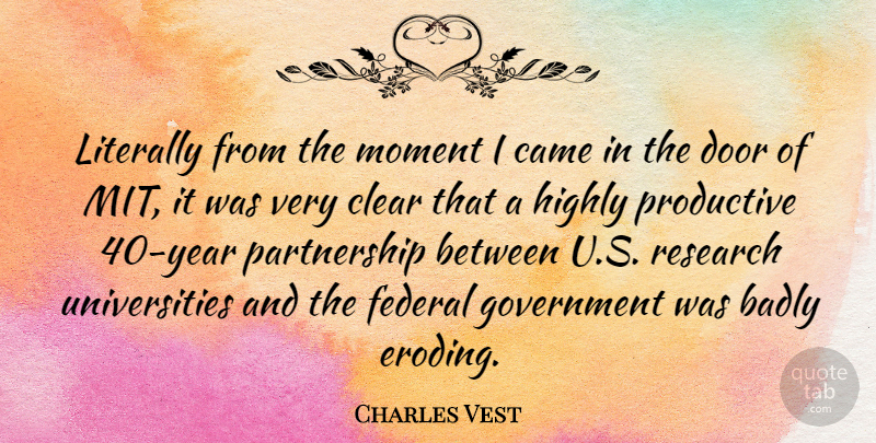 Charles Vest Quote About American Educator, Badly, Came, Clear, Federal: Literally From The Moment I...
