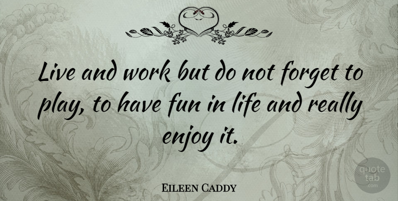Eileen Caddy Live And Work But Do Not Forget To Play To Have Fun