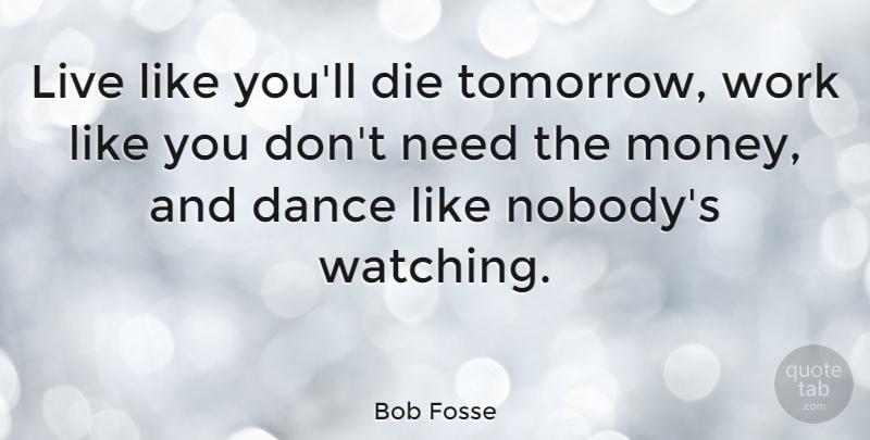 Bob Fosse Live Like Youll Die Tomorrow Work Like You Dont Need