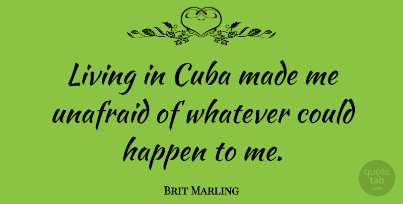 Brit Marling Quote About Cuba, Made, Happens: Living In Cuba Made Me...