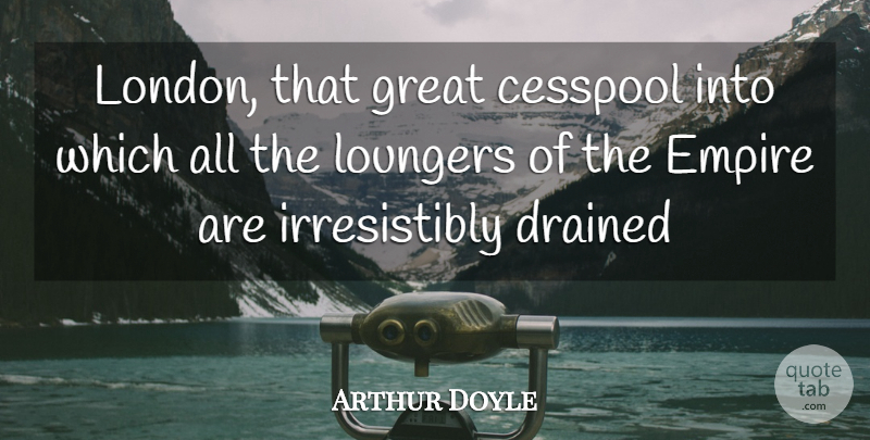 Arthur Doyle Quote About Cesspool, Drained, Empire, Great: London That Great Cesspool Into...