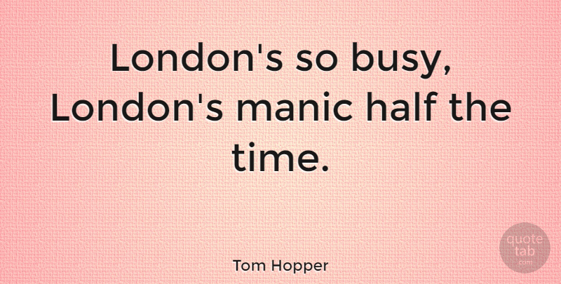 Tom Hopper Quote About Half, Manic, Time: Londons So Busy Londons Manic...