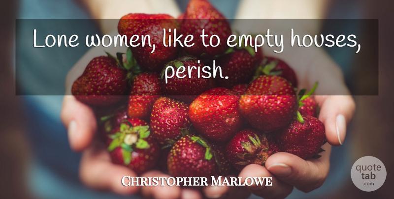 Christopher Marlowe: Lone women, like to empty houses