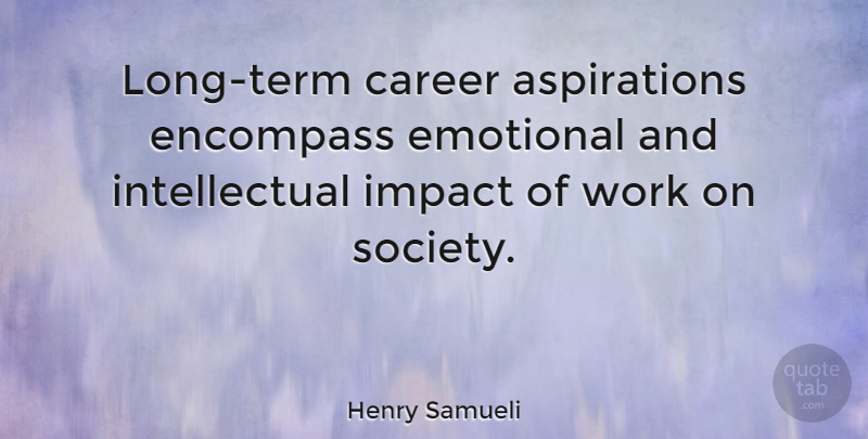 Henry Samueli Quote About Career, Emotional, Encompass, Society, Work: Long Term Career Aspirations Encompass...