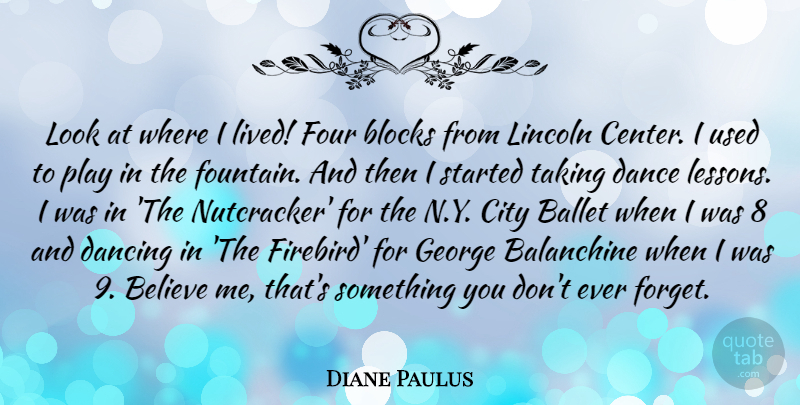 Diane Paulus Quote About Ballet, Believe, Blocks, Four, George: Look At Where I Lived...