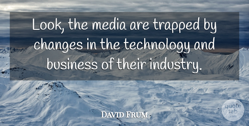 David Frum Quote About Technology, Media, Looks: Look The Media Are Trapped...