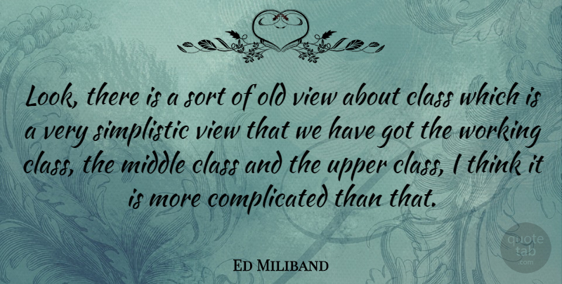 Ed Miliband Quote About Thinking, Views, Class: Look There Is A Sort...