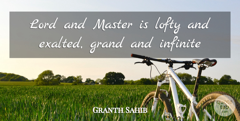 Granth Sahib Quote About Grand, Infinite, Lofty, Lord, Master: Lord And Master Is Lofty...