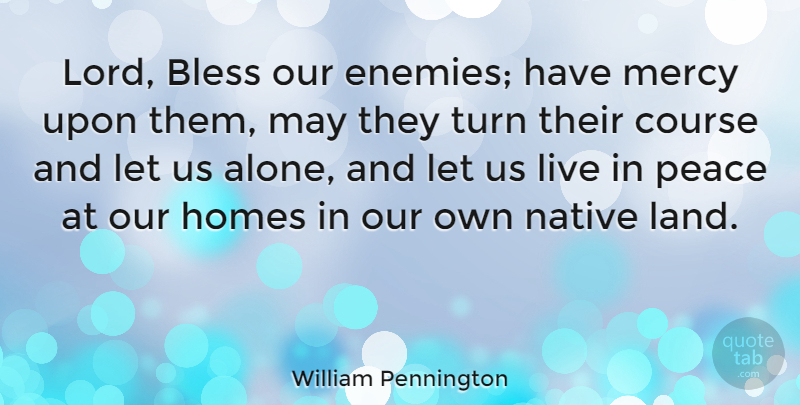 William Pennington Quote About Alone, Bless, Course, Homes, Native: Lord Bless Our Enemies Have...