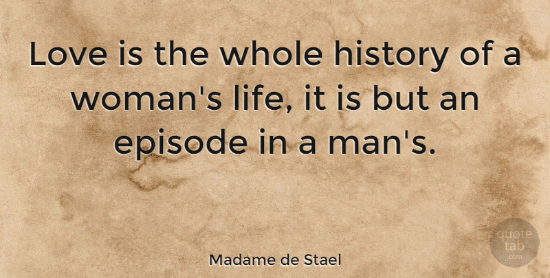 Madame de Stael Quote About Love, Men, Episodes: Love Is The Whole History...