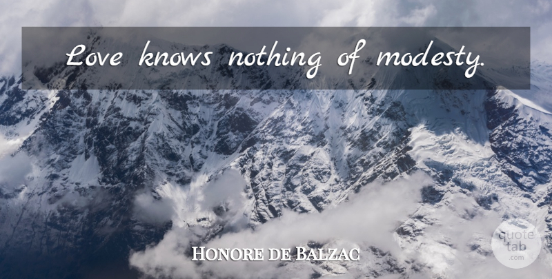 Honore de Balzac Quote About Love, Modesty, Knows: Love Knows Nothing Of Modesty...