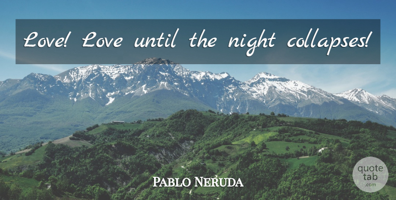 Pablo Neruda Love Love Until The Night Collapses Quotetab