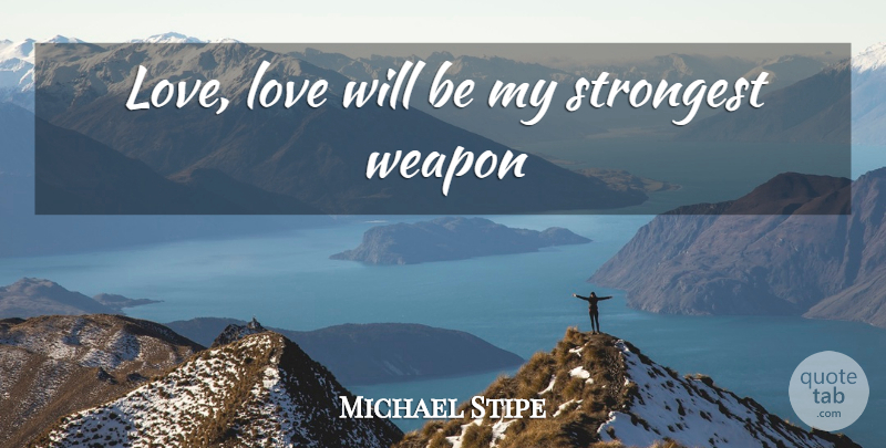 Michael Stipe Quote About Love, Weapons, Strongest: Love Love Will Be My...