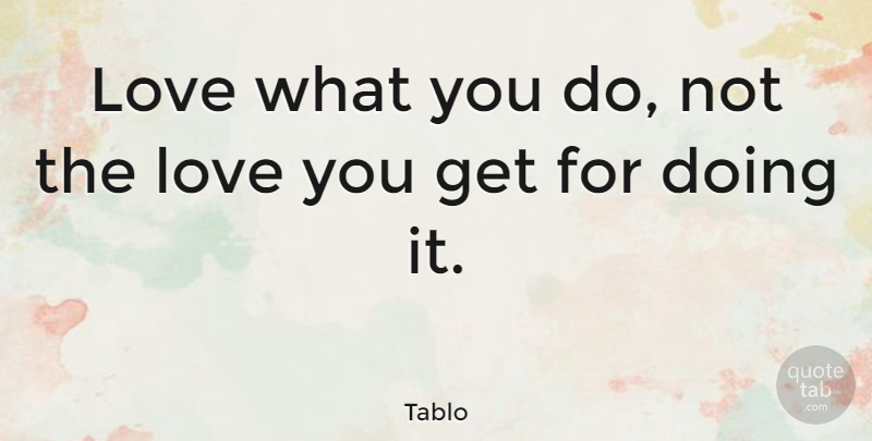 Tablo Quote About Love You: Love What You Do Not...