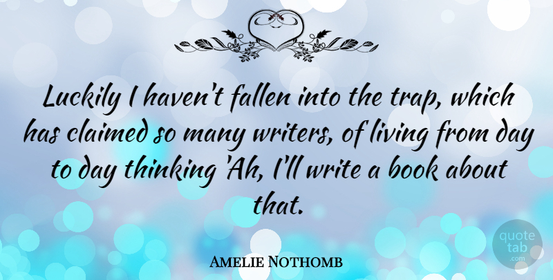 Amelie Nothomb Quote About Book, Writing, Thinking: Luckily I Havent Fallen Into...