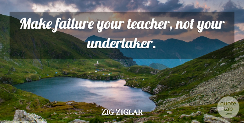 Zig Ziglar Quote About Inspirational, Teacher, Mistake: Make Failure Your Teacher Not...