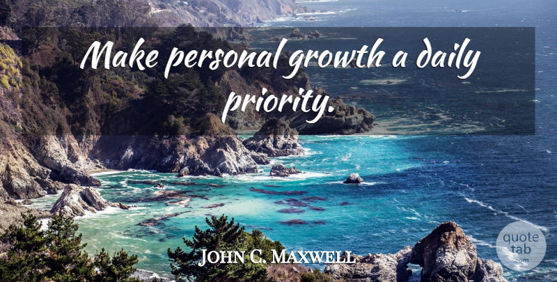 John C. Maxwell Quote About Priorities, Growth, Personal Growth: Make Personal Growth A Daily...