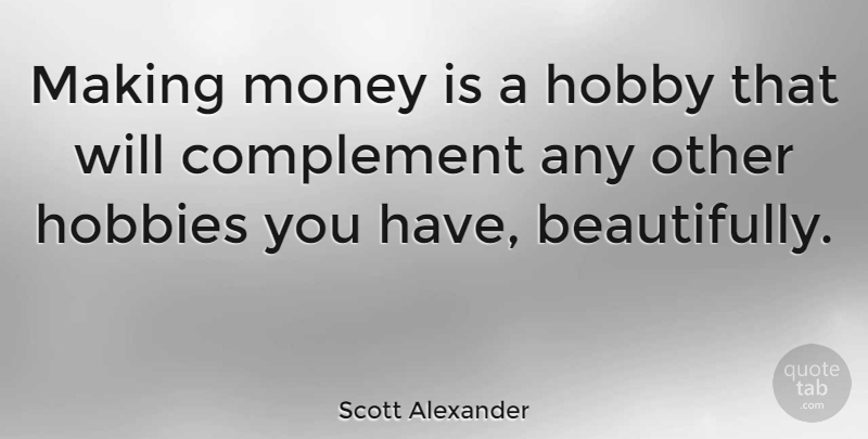Scott Alexander Quote About American Author, Complement, Money: Making Money Is A Hobby...