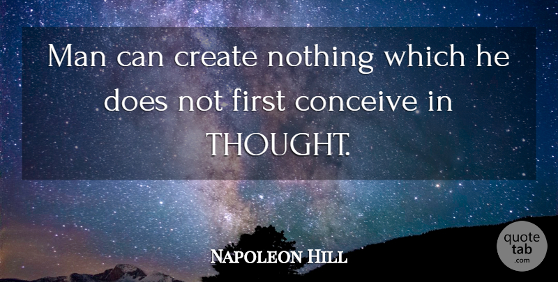 Napoleon Hill Quote About Men, Firsts, Doe: Man Can Create Nothing Which...