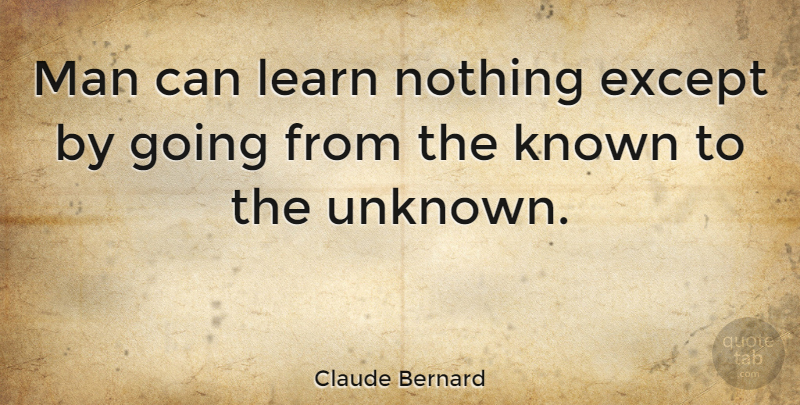 Claude Bernard Quote About Except, Man: Man Can Learn Nothing Except...