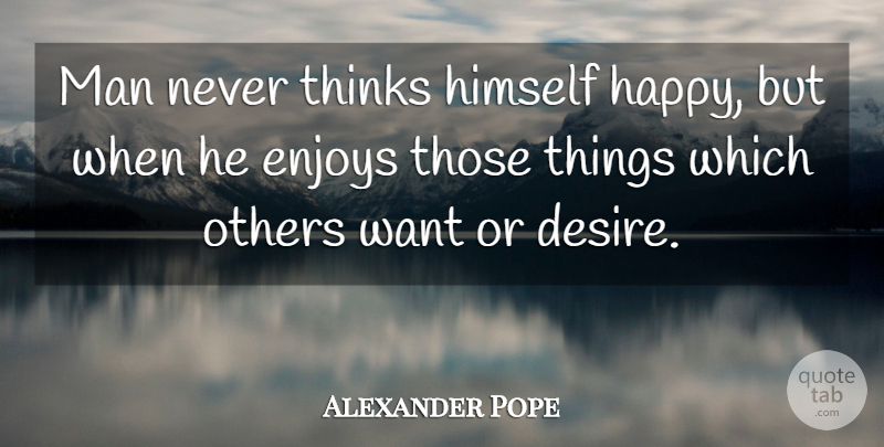 Alexander Pope Quote About Men, Thinking, Desire: Man Never Thinks Himself Happy...