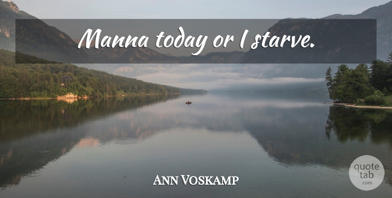 Ann Voskamp: Manna today or I starve. | QuoteTab