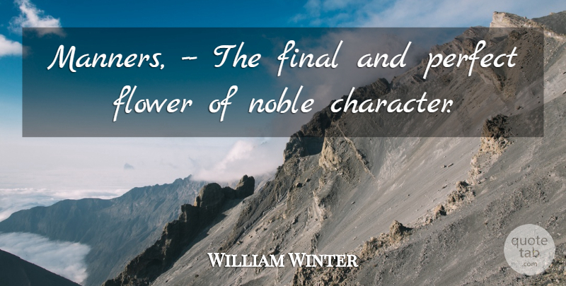 William Winter Quote About Final, Flower, Noble, Perfect: Manners The Final And Perfect...