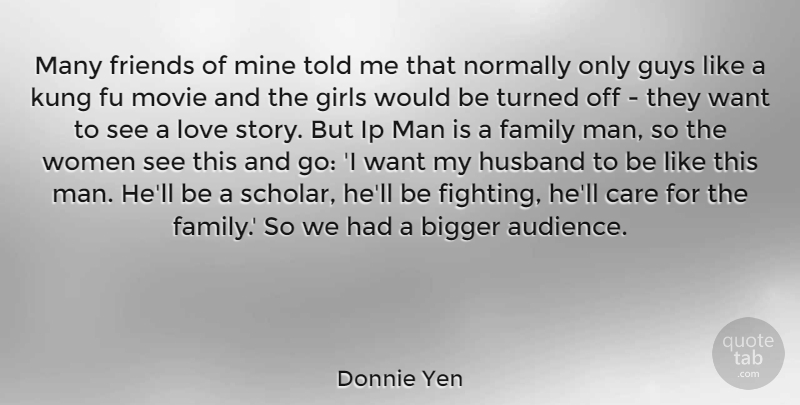 Donnie Yen Quote About Bigger, Care, Family, Girls, Guys: Many Friends Of Mine Told...