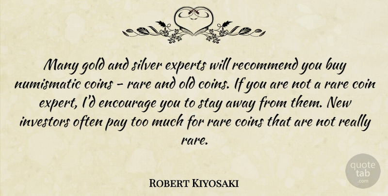 Robert Kiyosaki Quote About Buy, Coins, Encourage, Experts, Investors: Many Gold And Silver Experts...