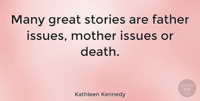 Kathleen Kennedy Quote About Death, Father, Great, Issues, Stories: Many Great Stories Are Father...