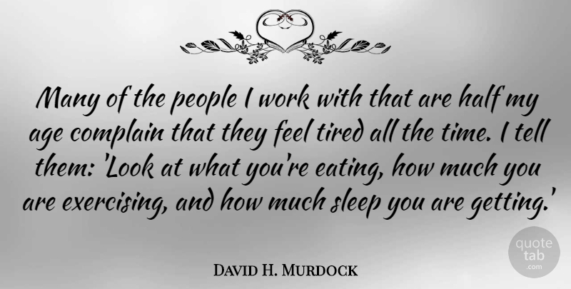 David H. Murdock Quote About Age, Complain, Half, People, Sleep: Many Of The People I...