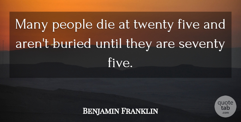 Benjamin Franklin Quote About Inspirational, Motivational, Death: Many People Die At Twenty...