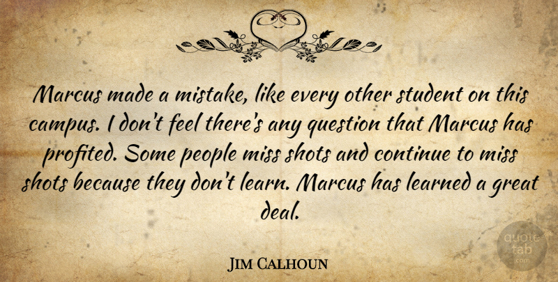 Jim Calhoun Quote About Continue, Great, Learned, Miss, People: Marcus Made A Mistake Like...