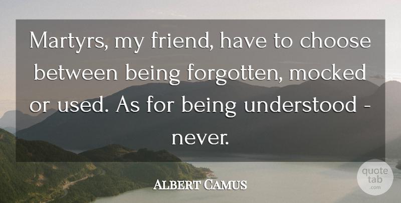 Albert Camus Martyrs My Friend Have To Choose Between Being