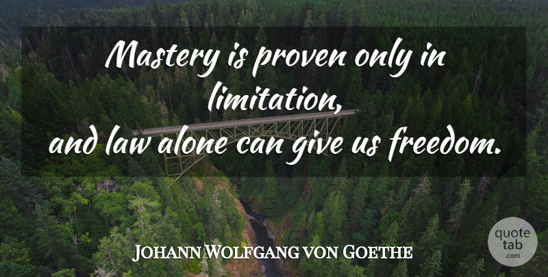 Johann Wolfgang Von Goethe Mastery Is Proven Only In Limitation And Law Alone Can Give Quotetab