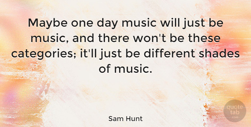 Sam Hunt Quote About Maybe, Music: Maybe One Day Music Will...