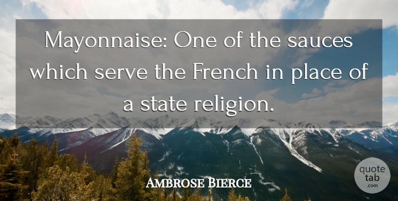 Ambrose Bierce: Mayonnaise: One of the sauces which serve