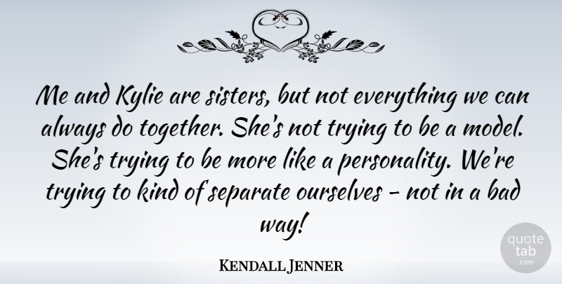 Kendall Jenner Quote About Bad, Separate, Trying: Me And Kylie Are Sisters...