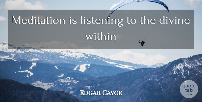 Edgar Cayce Quote About Meditation Practice, Listening, Divine: Meditation Is Listening To The...