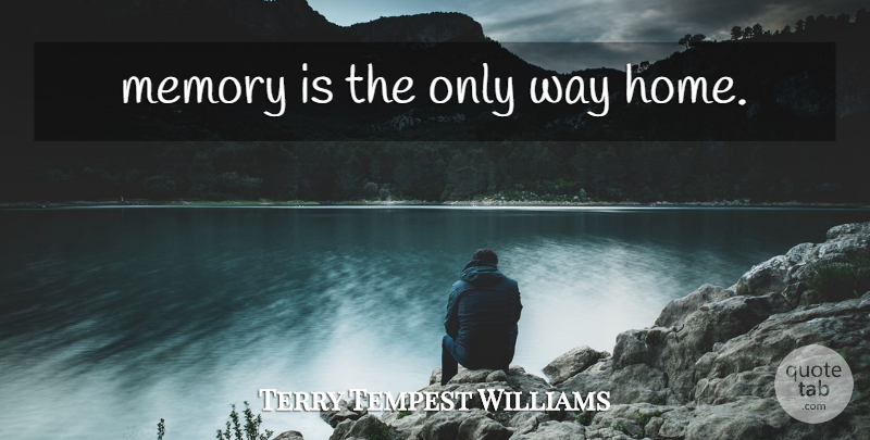 terry tempest williams memory is the only way home quotetab