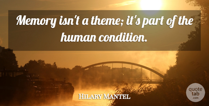 Hilary Mantel Quote About Memories, Theme, Human Condition: Memory Isnt A Theme Its...