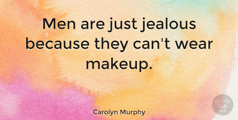 Carolyn Murphy Quote About Beauty, Jealous, Makeup: Men Are Just Jealous Because...