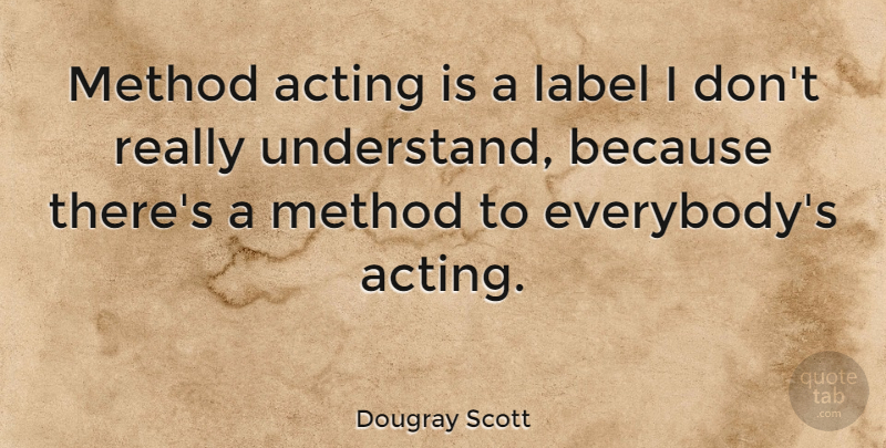 Dougray Scott Quote About Acting, Labels, Method Acting: Method Acting Is A Label...