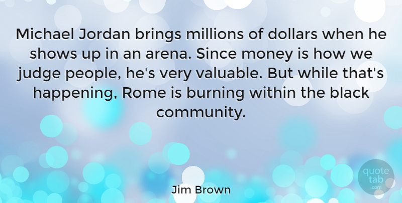 Jim Brown Quote About Brings, Burning, Dollars, Jordan, Judge: Michael Jordan Brings Millions Of...