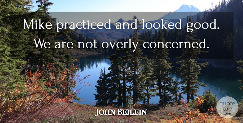 John Beilein Quote About Looked, Mike, Overly, Practiced: Mike Practiced And Looked Good...
