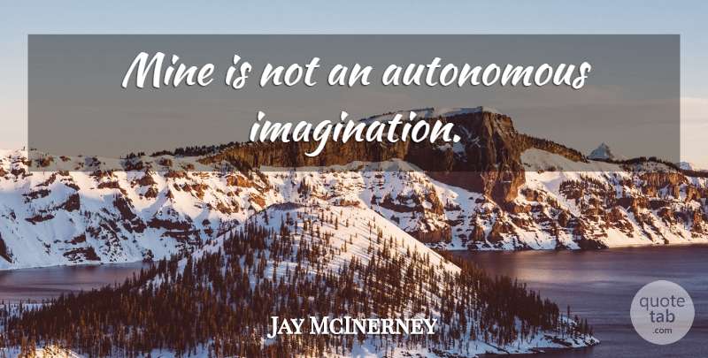 Jay McInerney Quote About Imagination, Mines, Autonomous: Mine Is Not An Autonomous...
